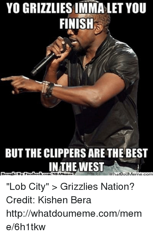 "Memphis Grizzlies, Imma Let You Finish But..., and Meme: Yo GRIZZLIES IMMA LET YOU  FINISH  BUT THE CLIPPERS ARETHE BEST  IN THE WEST  WhatDOUMeme Conn ""Lob City"" > Grizzlies Nation? Credit: Kishen Bera  http://whatdoumeme.com/meme/6h1tkw"