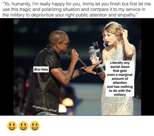 "Imma Let You Finish But..., Memes, and Yo: ""Yo, humanity, I'm really happy for you, Imma let you finish but first let me  use this tragic and polarizing situation and compare it to my service in  the military to deprioritize your right public attention and empathy.  Literally any  social issue  that gets  even a marginal  amount of  attention  and has nothing  to do with the  military  Bro-Vets  @oafnation actual 😃😃😃"