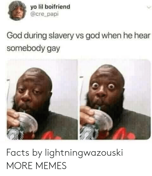 cre: yo lil boifriend  @cre papi  God during slavery vs god when he hear  somebody gay Facts by lightningwazouski MORE MEMES