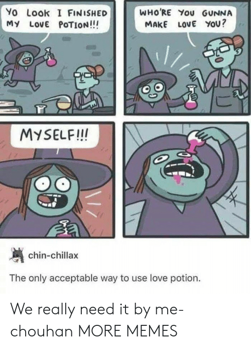 Dank, Love, and Memes: Yo Look I FINISHED  MY LOVE POTION!!!  WHO'RE You GUNNA  MAKE LoVE YOU?  MYSELF!! IN  chin-chillax  The only acceptable way to use love potion. We really need it by me-chouhan MORE MEMES