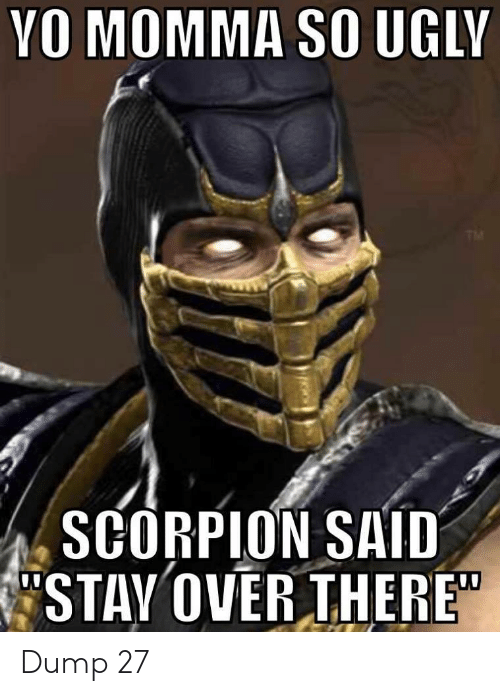 "Ugly, Yo, and Scorpion: YO MOMMA SO UGLY  TM  SCORPION SAID  STAY OVER THERE"" Dump 27"