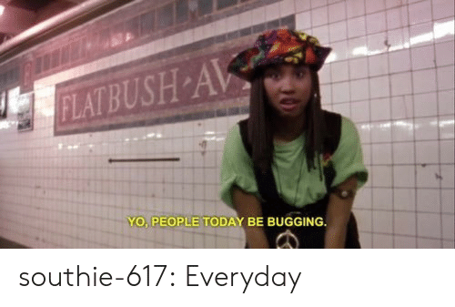 Tumblr, Yo, and Blog: YO PEOPLE TODAY BE BUGGING southie-617:  Everyday