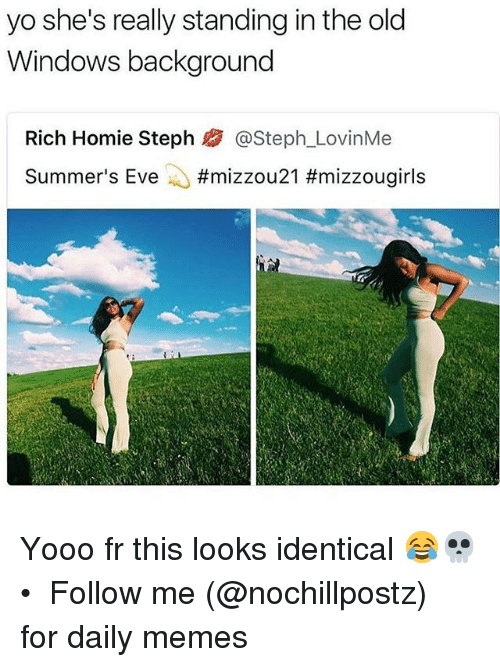 Rich Homie: yo she's really standing in the old  Windows background  Rich Homie Steph熘@Steph.LovinMe  Summer's Eve ..#mizzou 21 Yooo fr this looks identical 😂💀 • ➜ Follow me (@nochillpostz) for daily memes