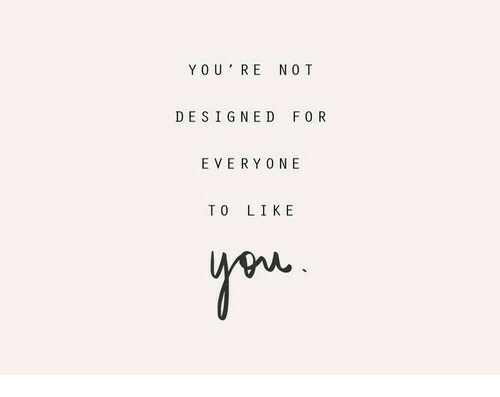No T: YO U' RE NO T  DESIGNED FOR  EVERYONE  TO LIKE