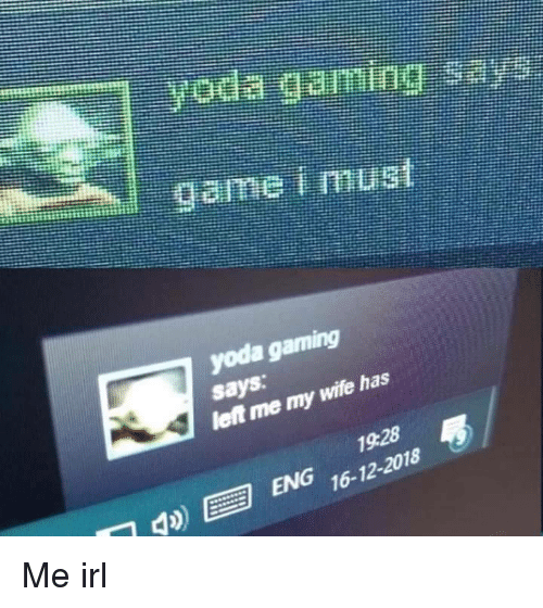 Yoda, Wife, and Irl: yoda gaming  says  let me my  wife has  1928  ENG 16-12-2018 Me irl