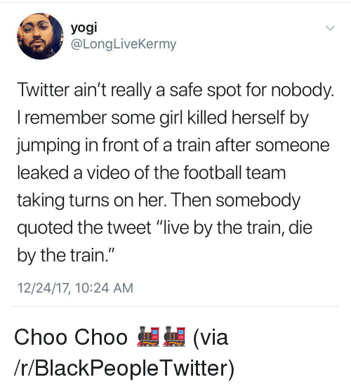 """quoted: yogi  @LongLiveKermy  Iwitter ain't really a safe spot for nobody  l remember some girl Klled nerself by  jumping in front of a train after someone  leaked a video of the football team  taking turns on her. I hen somebody  quoted the tweet """"live by the train, die  by the train.""""  12/24/17, 10:24 AM <p>Choo Choo 🚂🚂 (via /r/BlackPeopleTwitter)</p>"""