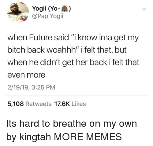 "My Bitch: Yogii (Yo-)  @PapiYogi.  when Future said ""i know ima get my  bitch back woahhh"" i felt that. but  when he didn't get her back i felt that  even more  2/19/19, 3:25 PM  5,108 Retweets 17.6K Likes Its hard to breathe on my own by kingtah MORE MEMES"