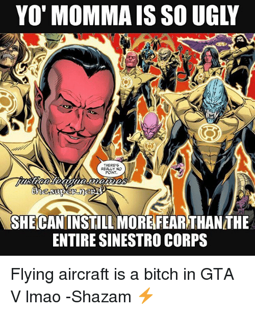 Corpsing: YO'MOMMA IS SO UGLY  THERE'S  REALLY NO  PONT  SHECANINSTILL MORE FEARTHANTHE  ENTIRE SINESTRO CORPS Flying aircraft is a bitch in GTA V lmao -Shazam ⚡️