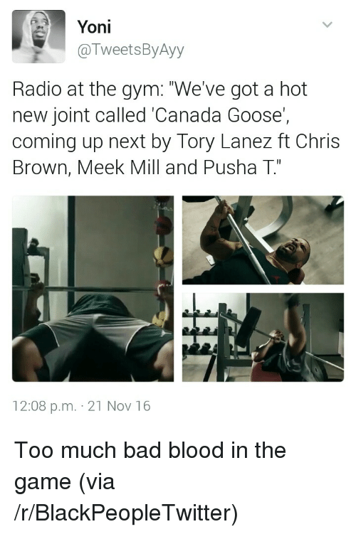 "Bad, Bad Blood, and Blackpeopletwitter: Yoni  @TweetsByAyy  Radio at the gym: ""We've got a hot  new joint called 'Canada Goose'  coming up next by Tory Lanez ft Chris  Brown, Meek Mill and Pusha T""  C1  12:08 p.m. 21 Nov 16 <p>Too much bad blood in the game (via /r/BlackPeopleTwitter)</p>"