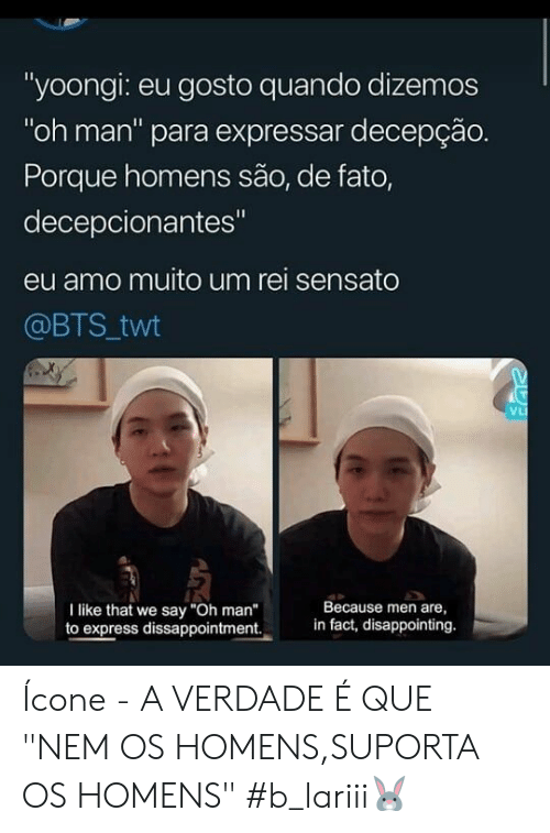 "Men Are: ""yoongi: eu gosto quando dizemos  ""oh man"" para expressar decepção.  Porque homens são, de fato,  decepcionantes""  eu amo muito um rei sensato  @BTS twt  VL  Because men are  in fact, disappointing.  I like that we say ""Oh man""  to express dissappointment. Ícone - A VERDADE É QUE ""NEM OS HOMENS,SUPORTA OS HOMENS"" #b_lariii🐰"