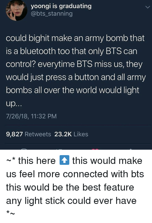 Stanning: yoongi is graduating  @bts_stanning  could bighit make an army bomb that  is a bluetooth too that only BTS can  control? everytime BTS miss us, they  would just press a button and all army  bombs all over the world would light  7/26/18, 11:32 PM  9,827 Retweets 23.2K Likes ~* this here⬆️ this would make us feel more connected with bts  this would be the best feature any light stick could ever have *~