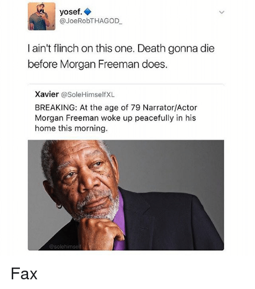 faxe: yosef.  @JoeRobTHAGOD  l ain't flinch on this one. Death gonna die  before Morgan Freeman does.  Xavier  @Sole Himself XL  BREAKING: At the age of 79 Narrator/Actor  Morgan Freeman woke up peacefully in his  home this morning.  esolehimself Fax