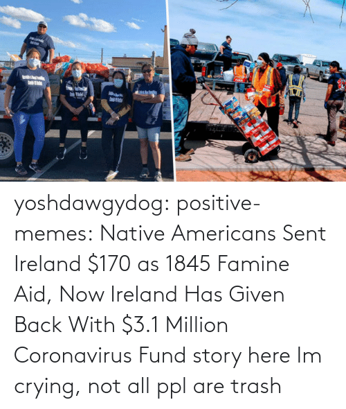 Fund: yoshdawgydog:  positive-memes:    Native Americans Sent Ireland $170 as 1845 Famine Aid, Now Ireland Has Given Back With $3.1 Million Coronavirus Fund  story here   Im crying, not all ppl are trash