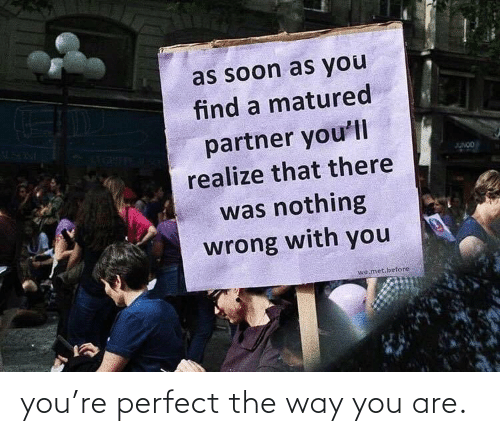 way: you're perfect the way you are.