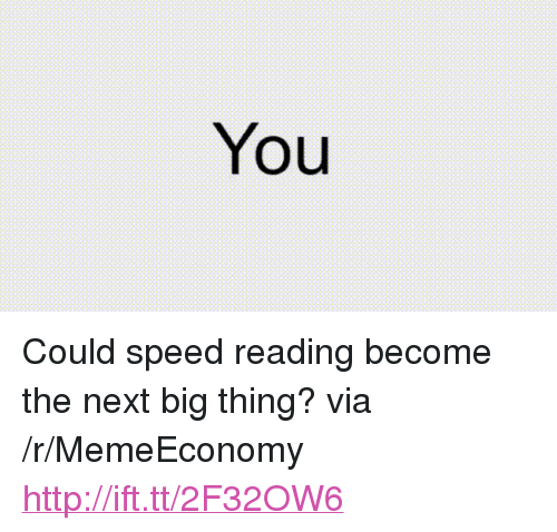 "next-big-thing: You <p>Could speed reading become the next big thing? via /r/MemeEconomy <a href=""http://ift.tt/2F32OW6"">http://ift.tt/2F32OW6</a></p>"