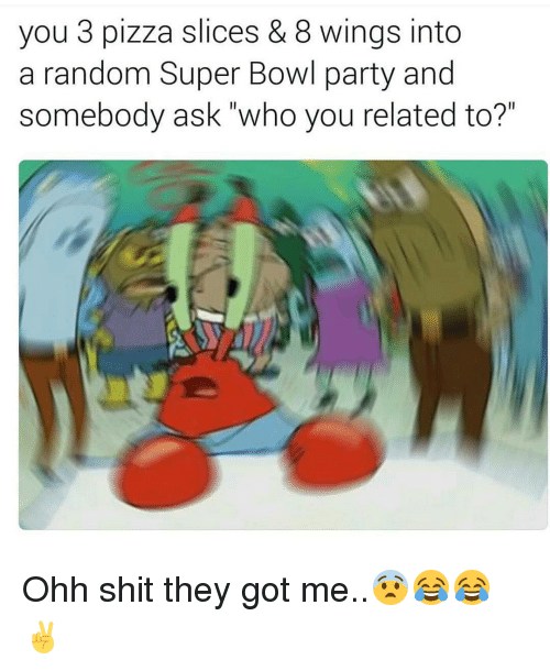 """Pizza Slice: you 3 pizza slices & 8 wings into  a random Super Bowl party and  somebody ask who you related to?"""" Ohh shit they got me..😨😂😂✌"""