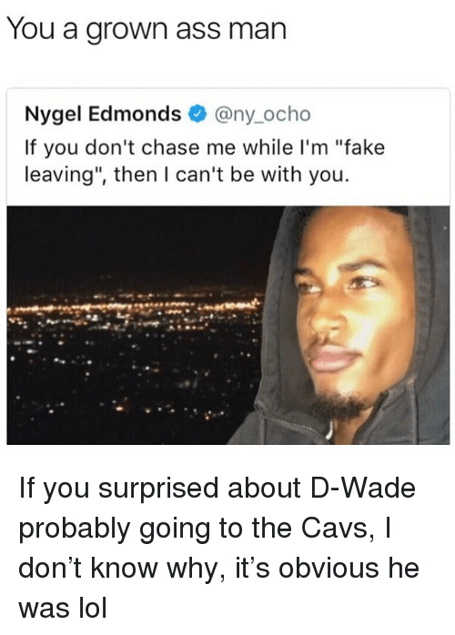 """Ass, Cavs, and Fake: You a grown ass man  Nygel Edmonds @ny_ocho  If you don't chase me while I'm """"fake  leaving"""", then I can't be with you. If you surprised about D-Wade probably going to the Cavs, I don't know why, it's obvious he was lol"""
