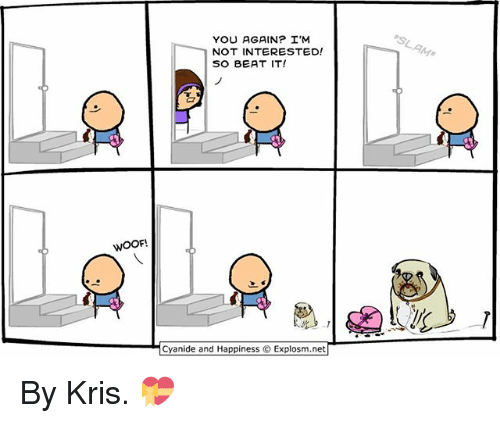 Woofe: YOU AGAIN? I'M  NOT INTERESTED!  SO BEAT IT!  WOOF  Cyanide and Happiness © Explosm.net| By Kris. 💝
