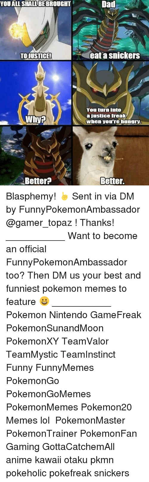 snicker: YOU ALL SHALL BEBROUGHT  TOJUSTICE!  Better?  Dad  eat a snickers  You turn into  a justice freak  when you're hungry.  Better. Blasphemy! ☝ Sent in via DM by FunnyPokemonAmbassador @gamer_topaz ! Thanks! ___________ Want to become an official FunnyPokemonAmbassador too? Then DM us your best and funniest pokemon memes to feature 😀 ___________ Pokemon Nintendo GameFreak PokemonSunandMoon PokemonXY TeamValor TeamMystic TeamInstinct Funny FunnyMemes PokemonGo PokemonGoMemes PokemonMemes Pokemon20 Memes lol ポケットモンスター PokemonMaster PokemonTrainer PokemonFan Gaming GottaCatchemAll anime kawaii otaku pkmn pokeholic pokefreak snickers