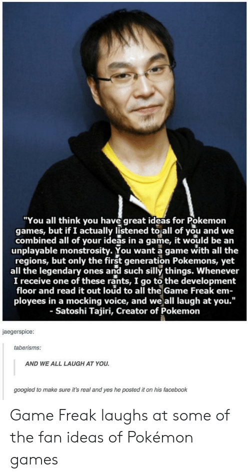 "Facebook, Pokemon, and The Game: ""You all think you have great ideas for Pokemon  games, but if I actually listened to all of you and we  combined all of your ideas in a game, it would be an  unplayable monstrosity. You want a game with all the  regions, but only the first generation Pokemons, yet  all the legendary ones and such silly things. Whenever  I receive one of these rants, I go to the development  floor and read it out loud to all the Game Freak em-  ployees in a mocking voice, and weall laugh at you.""  - Satoshi Tajiri, Creator of Pokemon  jaegerspice  taberisms:  AND WE ALL LAUGH AT YOU  googled to make sure it's real and yes he posted it on his facebook Game Freak laughs at some of the fan ideas of Pokémon games"