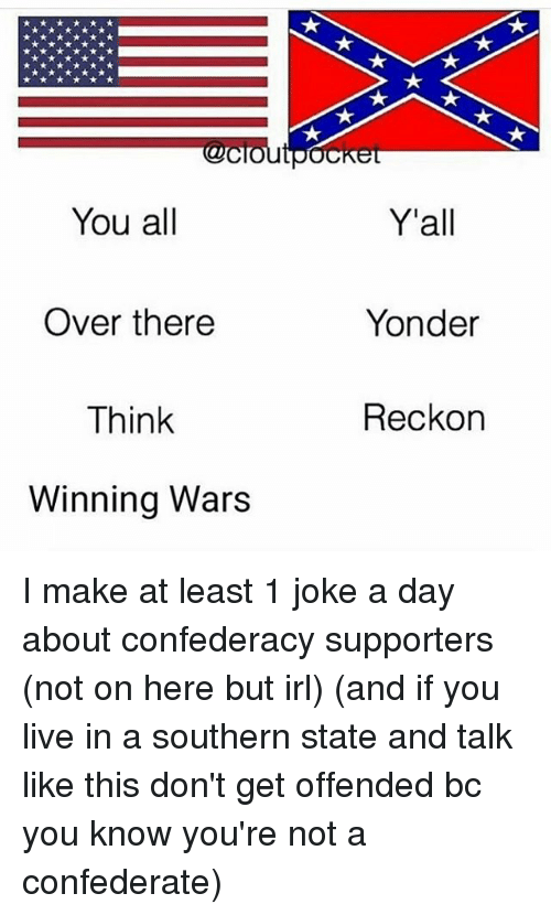 Confederacy: You all  Y'all  Over there  Think  Winning Wars  Yonder  Reckon I make at least 1 joke a day about confederacy supporters (not on here but irl) (and if you live in a southern state and talk like this don't get offended bc you know you're not a confederate)