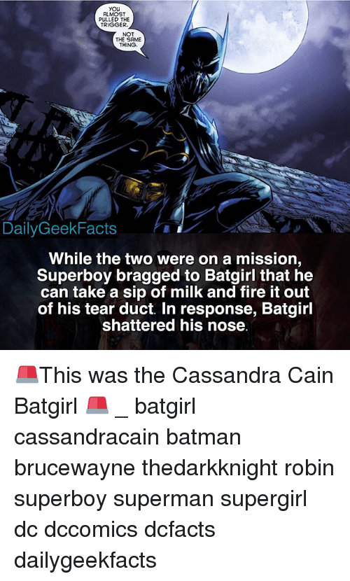 Triggere: you  ALMOST  PULLED THE  TRIGGER  NOT  THE SAME  THING  DailyGeekFacts  While the two were on a mission  Superboy bragged to Batgirl that he  can take a sip of milk and fire it out  of his tear duct. In response, Batgirl  shattered his nose 🚨This was the Cassandra Cain Batgirl 🚨 _ batgirl cassandracain batman brucewayne thedarkknight robin superboy superman supergirl dc dccomics dcfacts dailygeekfacts