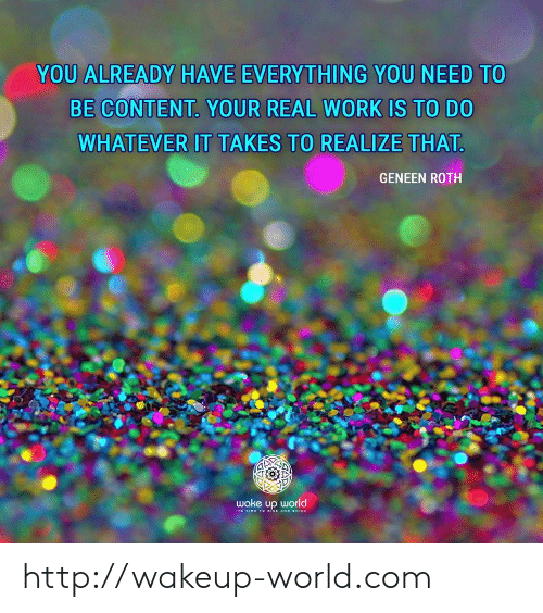 roth: YOU ALREADY HAVE EVERYTHING YOU NEED TO  BE CONTENT YOUR REAL WORK IS TO DO  WHATEVER IT TAKES TO REALIZE THAT  GENEEN ROTH  wake up world http://wakeup-world.com