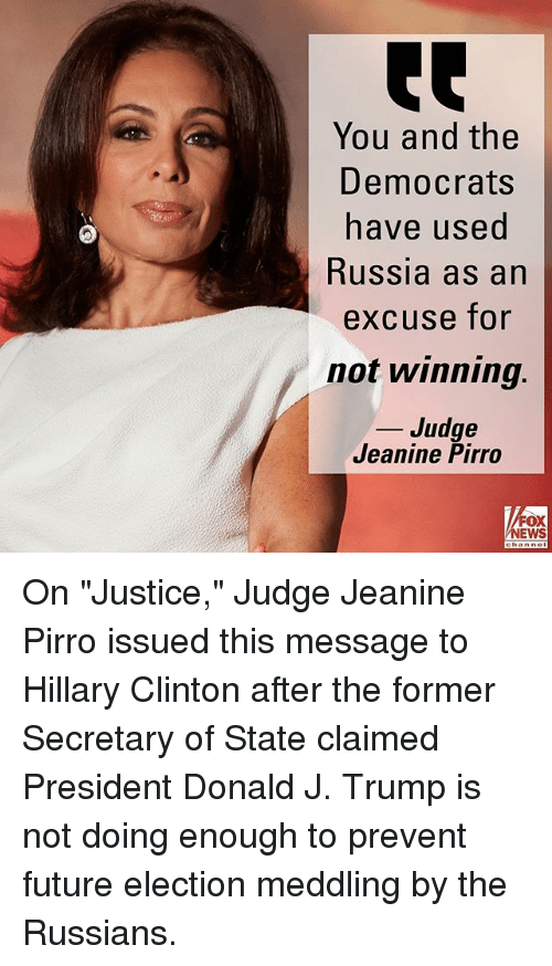 "Future, Hillary Clinton, and Memes: You and the  Democrats  ave used  Russia as an  excuse for  not winning.  _ Judge  Jeanine Pirro  FOX  NEWS On ""Justice,"" Judge Jeanine Pirro issued this message to Hillary Clinton after the former Secretary of State claimed President Donald J. Trump is not doing enough to prevent future election meddling by the Russians."