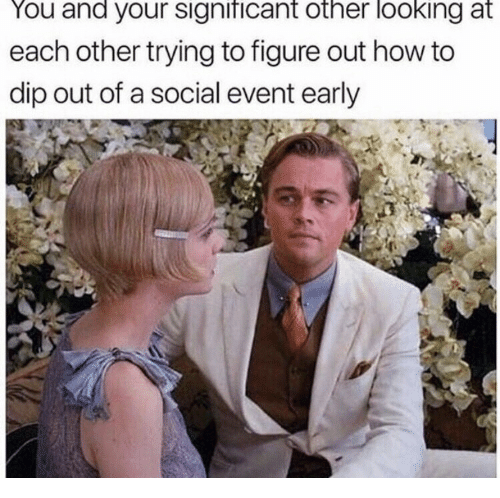 significant other: You and your significant other looking at  each other trying to figure out how to  dip out of a social event early