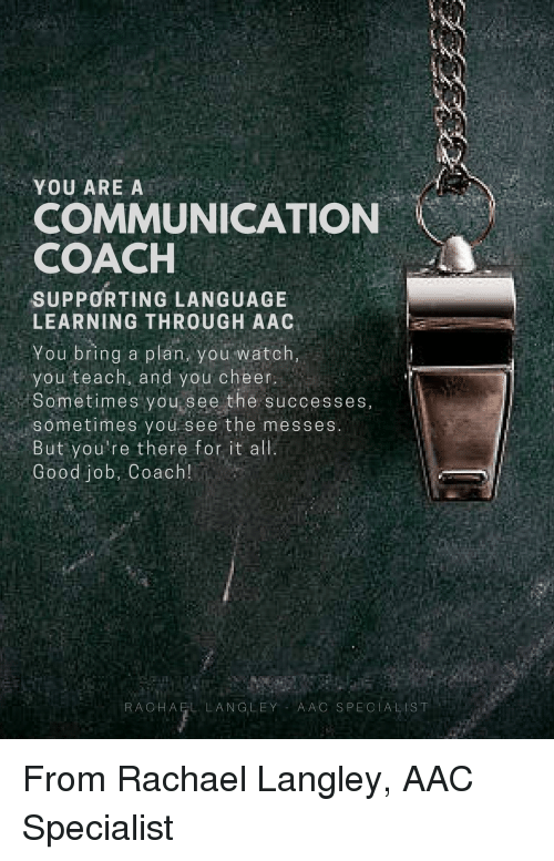 aac: YOU ARE A  COMMUNICATION  COACH  SUPPORTING LANGUAGE  LEARNING THROUGH AAC  You bring a plan, you watch,  you teach, and you cheer  Sometimes you see the successes,  sometimes you see the messes  But you're there fot it alli  Good job, Coach!  RACHAEL LANGLEY AAC SPECIALIST From Rachael Langley, AAC Specialist