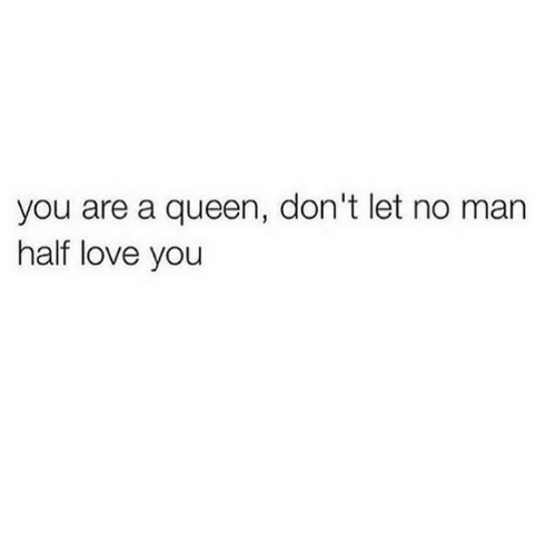 Love, Queen, and Man: you are a queen, don't let no man  half love you