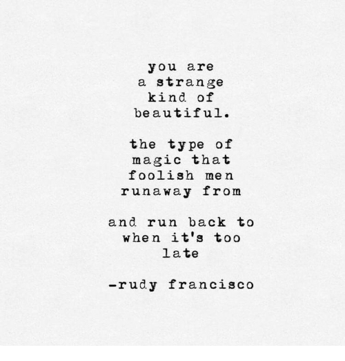 Beautiful, Run, and Magic: you are  a strange  kind of  beautiful.  the type of  magic that  foolish me n  runaway from  and run back to  when it's too  la te  -rudy francisco