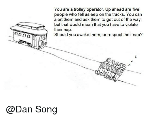 Trolley: You are a trolley operator. Up ahead are five  sleep on the trac  alert them and ask them to get out of the way,  but that would mean that you have to violate  their nap.  Should you awake them, or respect their nap? @Dan Song