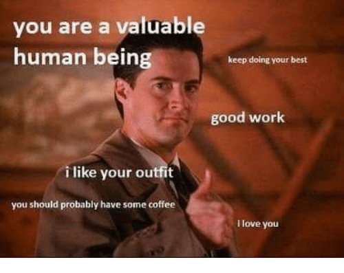 Doing Your Best: you are a valuable  human being  keep doing your best  good work  i like your outfit  you should probably have some coffee  I love you