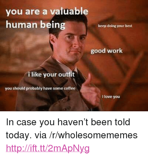 "Doing Your Best: you are a valuable  human being  keep doing your best  good work  i like your outfit  you should probably have some coffee  I love you <p>In case you haven&rsquo;t been told today. via /r/wholesomememes <a href=""http://ift.tt/2mApNyg"">http://ift.tt/2mApNyg</a></p>"
