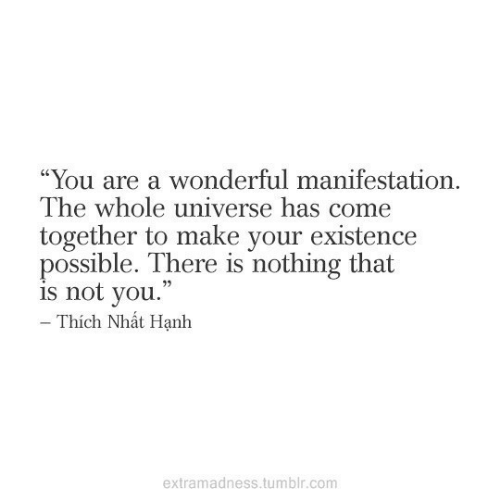 """Tumblr, Com, and Universe: """"You are a wonderful manifestation  The whole universe has come  together to make your existence  possible. There is nothing that  is not you.  - Thích Nhát Hạnh  extramadness.tumblr.com"""