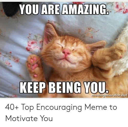 Encouraging Meme: YOU ARE AMAZING  KEEP BEING YOU.  emegenerator.net 40+ Top Encouraging Meme to Motivate You