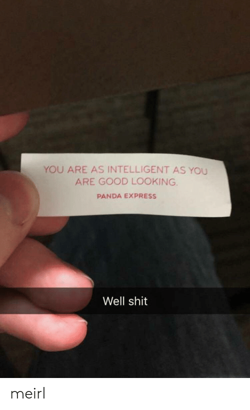 good looking: YOU ARE AS INTELLIGENT AS YOU  ARE GOOD LOOKING.  PANDA EXPRESS  Well shit meirl