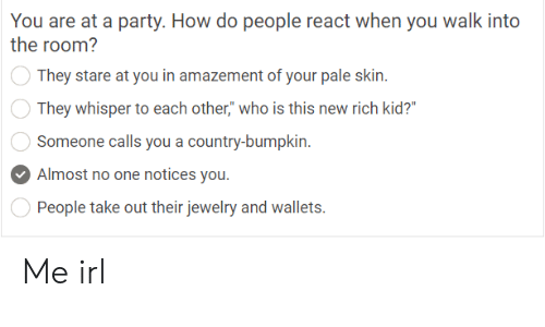"""Paling: You are at a party. How do people react when you walk into  the room?  They stare at you in amazement of your pale skin.  They whisper to each other,"""" who is this new rich kid?'  Someone calls you a country-bumpkin  Almost no one notices you.  People take out their jewelry and wallets. Me irl"""