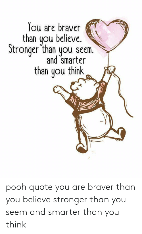 Quote, Believe, and Think: You are braver  than you believe.  Stronger than you seem.  and smarter  than uou think pooh quote you are braver than you believe stronger than you seem and smarter than you think