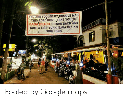 Google, Beach, and Google Maps: YOU ARE FOOLED BY.GOOGLE MAP  THIS ROAD DON'T TAKE YOU TO  BAGA BEACH !! TURN BACK AND  TAKE A LEFT TURN, BAGA IS 1 KM  FROM HERE Fooled by Google maps