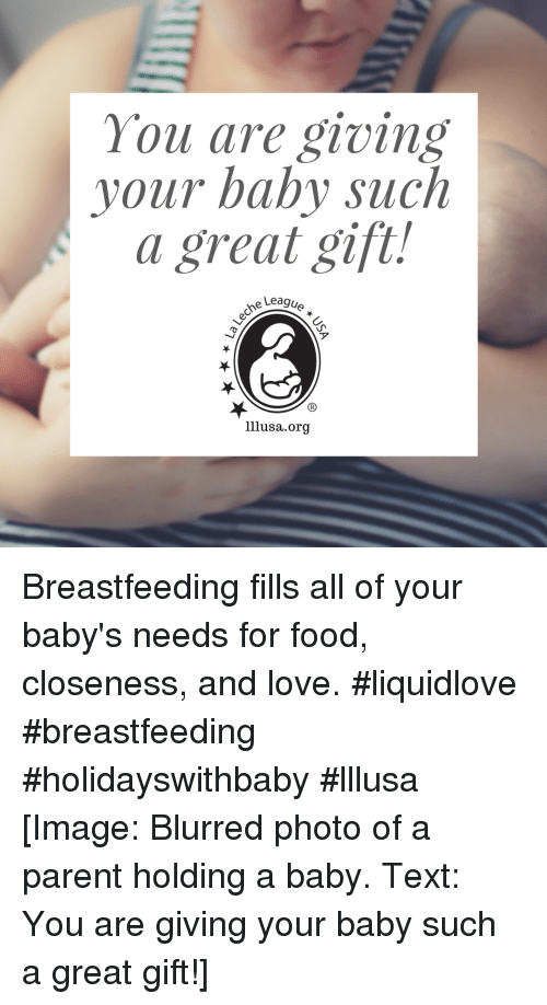 Breastfeeding: You are giving  your baby such  a great gift!  e Leagu  ア  lllusa.org Breastfeeding fills all of your baby's needs for food, closeness, and love.  #liquidlove #breastfeeding #holidayswithbaby #lllusa [Image: Blurred photo of a parent holding a baby. Text: You are giving your baby such a great gift!]