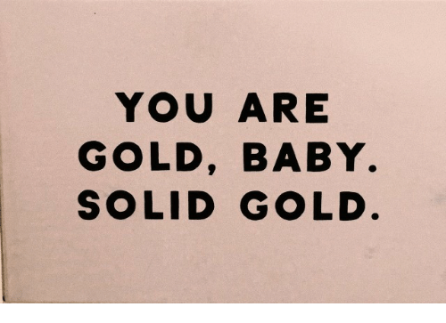 Baby, Gold, and Solid: YOU ARE  GOLD, BABY  SOLID GOLD