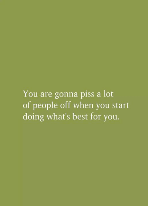 Memes, Best, and 🤖: You are gonna piss a lot  of people off when you start  doing what's best for you.