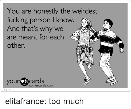 your ecards someecards com: You are honestly the weirdest  fucking person I know.  And that's why we  are meant for each  other.  your ecards  someecards.com  H-E-R elitafrance:  too much