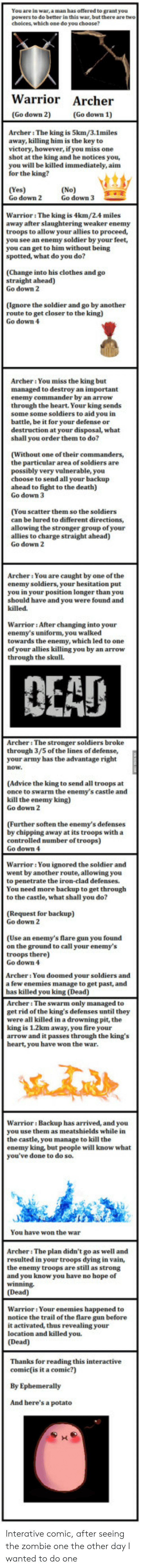 Disposal: You are in war, a man has offered to grant yeu  choices, which one do you choose?  Warrior Archer  (Go down 2)  Archeri The king is 5km/3.1miles  away, killing him is the key to  victory, however, if you miss one  shot at the king and he notices you,  you will be killed immediately, aim  for the king?  (Yes)  Go down 2  Go down 3  Warrior: The king is 4km/2.4 miles  away after slaughtering weaker enemy  troops to allow your allies to proceed,  you see an enemy soldier by your feet,  you can get to him without being  spotted, what do you do?  (Change into his clothes and go  straight ahead)  Go down 2  (Ignore the soldier and go by another  route to get closer to the king)  Go dowm 4  Archer: You miss the king but  managed to destroy an important  enemy commander by an arrow  through the heart. Your king sends  some some soldiers to aid you in  battle, be it for your defense or  destruction at your disposal, what  shall you order them to do?  (Without one of their commanders,  the particular area of soldiers are  possibly very vulnerable, you  choose to send all your backup  ahead to fight to the death)  Go dowm 3  (You scatter them so the soldiers  can be lured to different directions,  allowing the stronger group of your  allies to charge straight ahead)  Go down 2  Archer: You are caught by one of the  enemy soldiers, your hesitation put  you in your position longer than you  should have and you were found and  killed  Warrior: After changing into your  enemy's uniform, you walked  towards the enemy, which led to one  of your allies killing you by an arrow  through the skull  EAD  Archeri The stronger soldiers broke  through 3/5 of the lines of defense,  your army has the advantage right  Advice the king to send all troops at  once to swarm the enemy's castle and  kill the enemy king)  Go down 2  (Further soften the enemy's defenses  by chipping away at its troops with a  controlled number of troops)  Go down 4  Warrior:You ignored the soldier and  went 