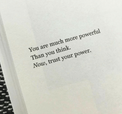 Powerful: You are much more powerful  Than you think.  Now, trust your power.