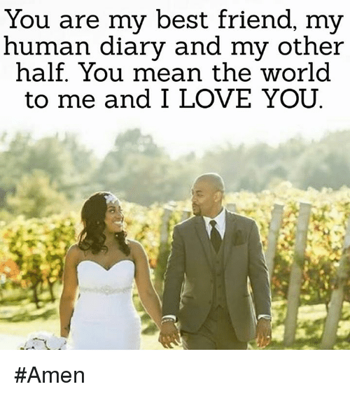 Memes, 🤖, and  You Mean the World to Me: You are my best friend, my  human diary and my other  half. You mean the world  to me and I LOVE YOU #Amen