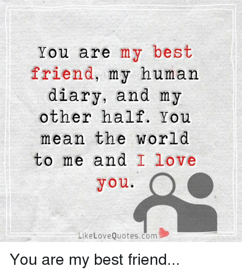 Best Friend, Love, and Memes: You are my best  friend, my human  diary, and my  other half. You  mean the world  to me and I love  you.  LikeLoveQuotes.com You are my best friend...
