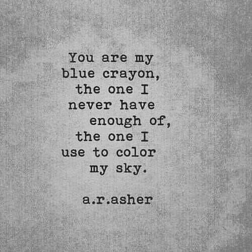 Blue, Never, and Color: You are my  blue crayon,  the one I  never have  enough of,  the one I  use to color  my sky  a.r.asher